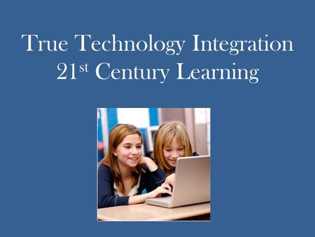 True Technology Integration 21 st Century Learning.