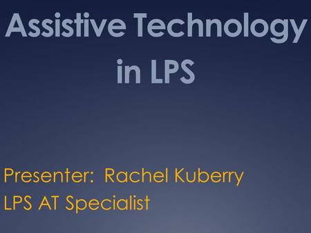 Assistive Technology in LPS Presenter: Rachel Kuberry LPS AT Specialist.