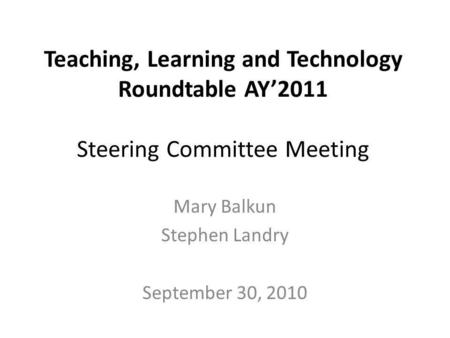 Teaching, Learning and Technology Roundtable AY2011 Steering Committee Meeting Mary Balkun Stephen Landry September 30, 2010.