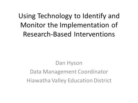 Using Technology to Identify and Monitor the Implementation of Research-Based Interventions Dan Hyson Data Management Coordinator Hiawatha Valley Education.
