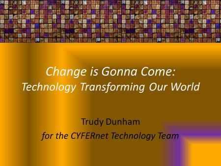 Change is Gonna Come: Technology Transforming Our World Trudy Dunham for the CYFERnet Technology Team.