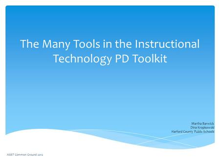 The Many Tools in the Instructional Technology PD Toolkit Martha Barwick Dina Kropkowski Harford County Public Schools MSET Common Ground 2012.