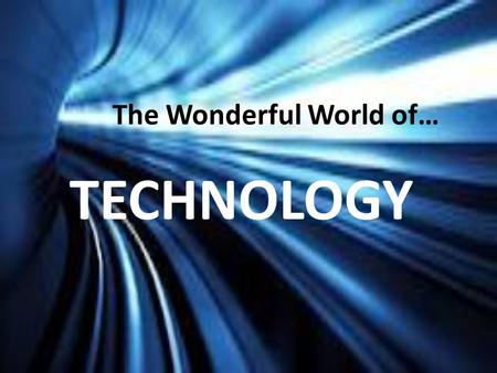 The Wonderful World of… TECHNOLOGY. IN YOUR OPINION: What IS technology?