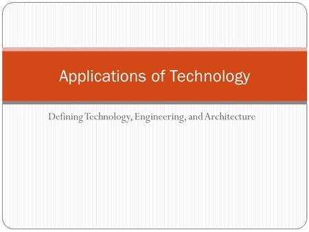 Defining Technology, Engineering, and Architecture Applications of Technology.