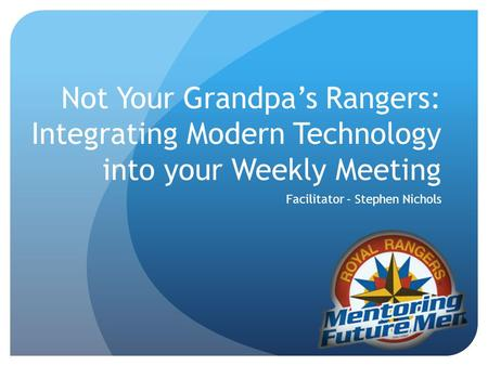 Not Your Grandpas Rangers: Integrating Modern Technology into your Weekly Meeting Facilitator – Stephen Nichols.
