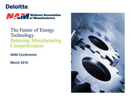The Future of Energy Technology Retaining Manufacturing Competitiveness NAM Conference March 2010.