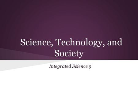 Science, Technology, and Society Integrated Science 9.