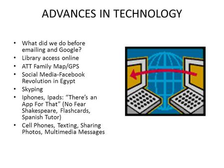 ADVANCES IN TECHNOLOGY What did we do before emailing and Google? Library access online ATT Family Map/GPS Social Media-Facebook Revolution in Egypt Skyping.