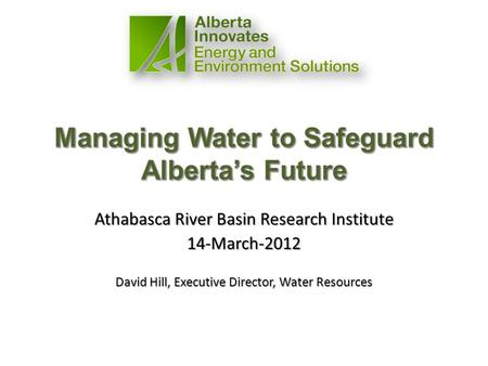 Athabasca River Basin Research Institute 14-March-2012 David Hill, Executive Director, Water Resources.