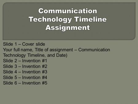 Slide 1 – Cover slide Your full name, Title of assignment – Communication Technology Timeline, and Date) Slide 2 – Invention #1 Slide 3 – Invention #2.