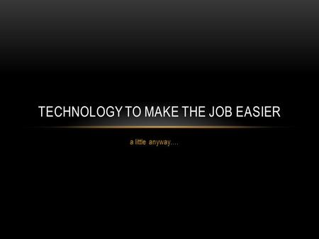 A little anyway…. TECHNOLOGY TO MAKE THE JOB EASIER.