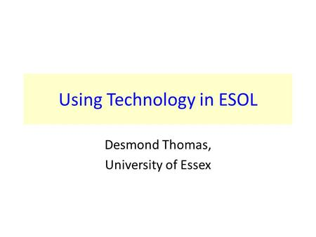 Using Technology in ESOL Desmond Thomas, University of Essex.