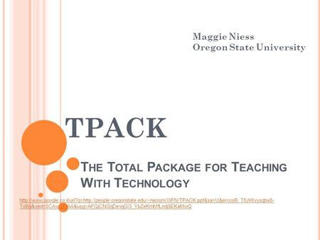 T HE T OTAL P ACKAGE FOR T EACHING W ITH T ECHNOLOGY TPACK Maggie Niess Oregon State University