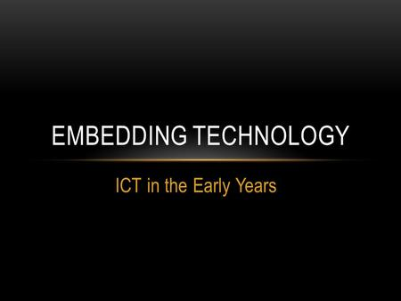 ICT in the Early Years EMBEDDING TECHNOLOGY. WELCOME TO ITT 1020: EARLY YEARS ICT AND PEDAGOGY Building knowledge and understanding of the role of ICT.