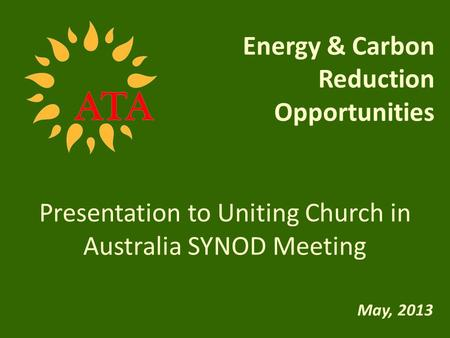 Presentation to Uniting Church in Australia SYNOD Meeting May, 2013 Energy & Carbon Reduction Opportunities.