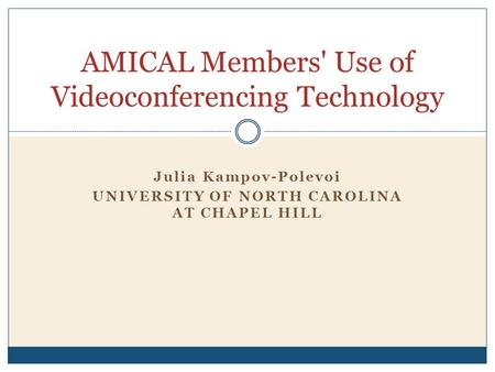 Julia Kampov-Polevoi UNIVERSITY OF NORTH CAROLINA AT CHAPEL HILL AMICAL Members' Use of Videoconferencing Technology.