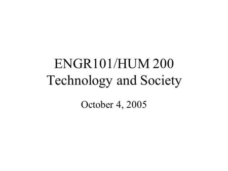 ENGR101/HUM 200 Technology and Society October 4, 2005.
