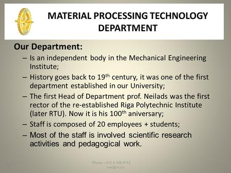 Phone: +371 6 708 9713 MATERIAL PROCESSING TECHNOLOGY DEPARTMENT Our Department: – Is an independent body in the Mechanical Engineering Institute;