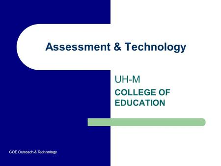 Assessment & Technology UH-M COLLEGE OF EDUCATION COE Outreach & Technology.