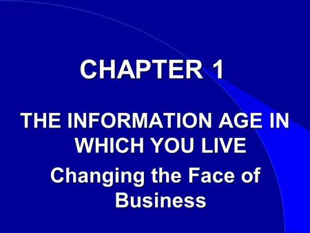 CHAPTER 1 THE INFORMATION AGE IN WHICH YOU LIVE Changing the Face of Business.