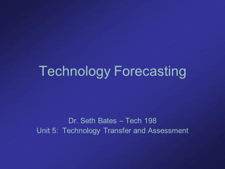 Technology Forecasting Dr. Seth Bates – Tech 198 Unit 5: Technology Transfer and Assessment.