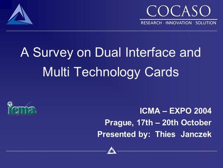 A Survey on Dual Interface and Multi Technology Cards ICMA – EXPO 2004 Prague, 17th – 20th October Presented by: Thies Janczek.