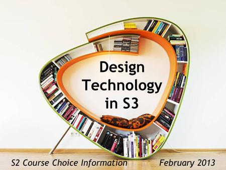 Design Technology in S3 S2 Course Choice Information February 2013.