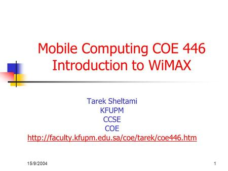 15/9/20041 Mobile Computing COE 446 Introduction to WiMAX Tarek Sheltami KFUPM CCSE COE