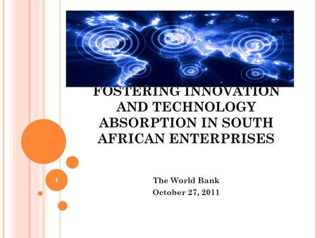FOSTERING INNOVATION AND TECHNOLOGY ABSORPTION IN SOUTH AFRICAN ENTERPRISES The World Bank October 27, 2011 1.