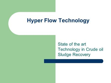 Hyper Flow Technology State of the art Technology in Crude oil Sludge Recovery.