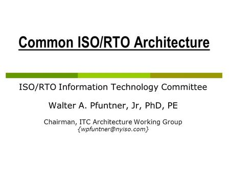 Common ISO/RTO Architecture ISO/RTO Information Technology Committee Walter A. Pfuntner, Jr, PhD, PE Chairman, ITC Architecture Working Group