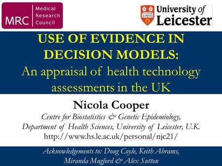USE OF EVIDENCE IN DECISION MODELS: An appraisal of health technology assessments in the UK Nicola Cooper Centre for Biostatistics & Genetic Epidemiology,