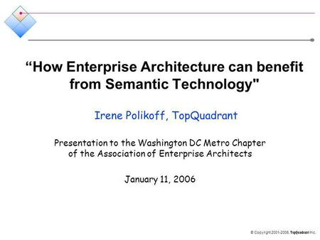 © Copyright 2001-2006, TopQuadrant Inc. How Enterprise Architecture can benefit from Semantic Technology Irene Polikoff, TopQuadrant Presentation to the.