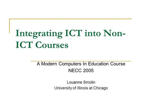 Integrating ICT into Non- ICT Courses A Modern Computers In Education Course NECC 2005 Louanne Smolin University of Illinois at Chicago.