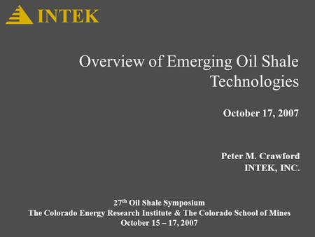 Overview of Emerging Oil Shale Technologies October 17, 2007 Peter M. Crawford INTEK, INC. INTEK 27 th Oil Shale Symposium The Colorado Energy Research.