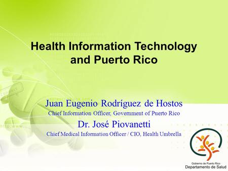Health Information Technology and Puerto Rico Juan Eugenio Rodríguez de Hostos Chief Information Officer, Government of Puerto Rico Dr. José Piovanetti.