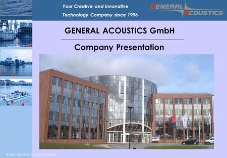 © 2006 GENERAL ACOUSTICS GmbH Your Creative and Innovative Technology Company since 1996 GENERAL ACOUSTICS GmbH Company Presentation.