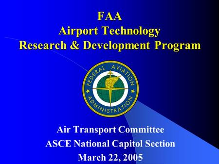 FAA Airport Technology Research & Development Program Air Transport Committee ASCE National Capitol Section March 22, 2005.