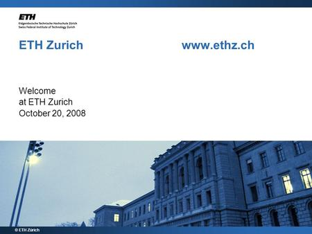 ETH Zurich www.ethz.ch Welcome at ETH Zurich October 20, 2008 © ETH Zürich.