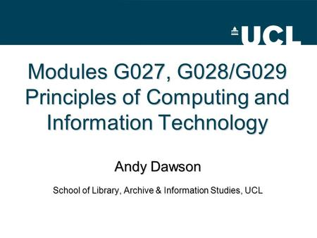 Modules G027, G028/G029 Principles of Computing and Information Technology Andy Dawson School of Library, Archive & Information Studies, UCL.
