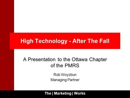 The | Marketing | Works 1 High Technology - After The Fall A Presentation to the Ottawa Chapter of the PMRS Rob Woyzbun Managing Partner.