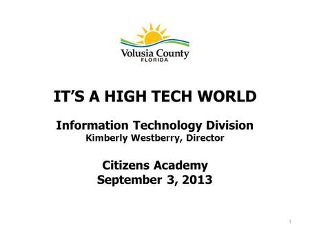 ITS A HIGH TECH WORLD Information Technology Division Kimberly Westberry, Director Citizens Academy September 3, 2013 1.