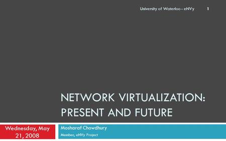 NETWORK VIRTUALIZATION: PRESENT AND FUTURE Mosharaf Chowdhury Member, eNVy Project Wednesday, May 21, 2008 University of Waterloo - eNVy 1.