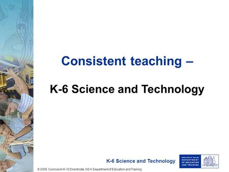 K-6 Science and Technology Consistent teaching – K-6 Science and Technology © 2006 Curriculum K-12 Directorate, NSW Department of Education and Training.