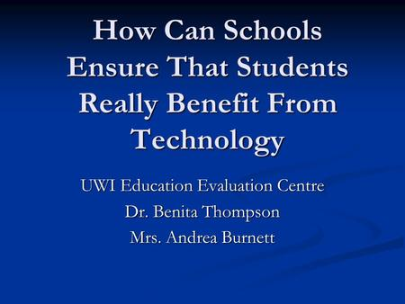 How Can Schools Ensure That Students Really Benefit From Technology UWI Education Evaluation Centre Dr. Benita Thompson Mrs. Andrea Burnett.