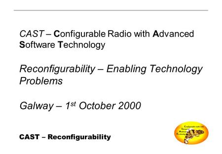 CAST – Reconfigurability CAST – Configurable Radio with Advanced Software Technology Reconfigurability – Enabling Technology Problems Galway – 1 st October.