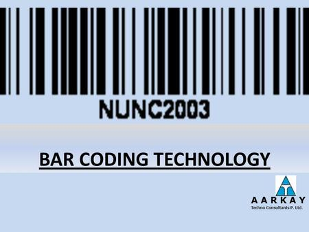 BAR CODING TECHNOLOGY A A R K A Y Techno Consultants P. Ltd.