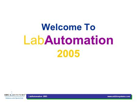 LabAutomation 2005 www.edcbiosystems.com Welcome To LabAutomation 2005.