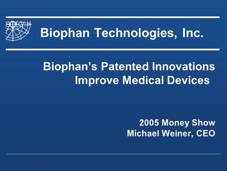 Biophan Technologies, Inc. Biophans Patented Innovations Improve Medical Devices 2005 Money Show Michael Weiner, CEO.