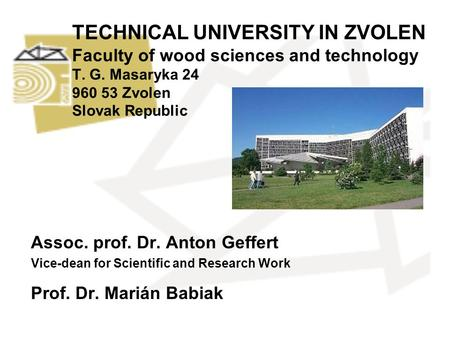 TECHNICAL UNIVERSITY IN ZVOLEN Faculty of wood sciences and technology T. G. Masaryka 24 960 53 Zvolen Slovak Republic Assoc. prof. Dr. Anton Geffert Vice-dean.